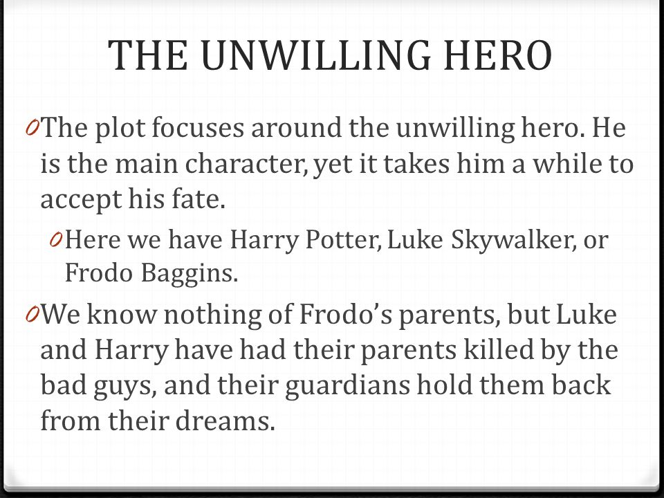 THE UNWILLING HERO The plot focuses around the unwilling hero. He is the main character, yet it takes him a while to accept his fate.