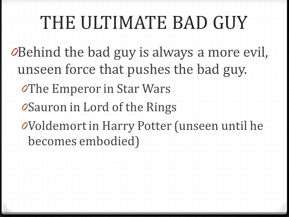 THE ULTIMATE BAD GUY Behind the bad guy is always a more evil, unseen force that pushes the bad guy.
