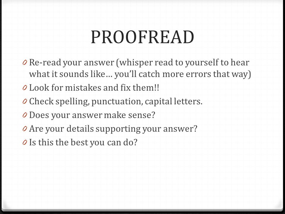 PROOFREAD Re-read your answer (whisper read to yourself to hear what it sounds like… you'll catch more errors that way)