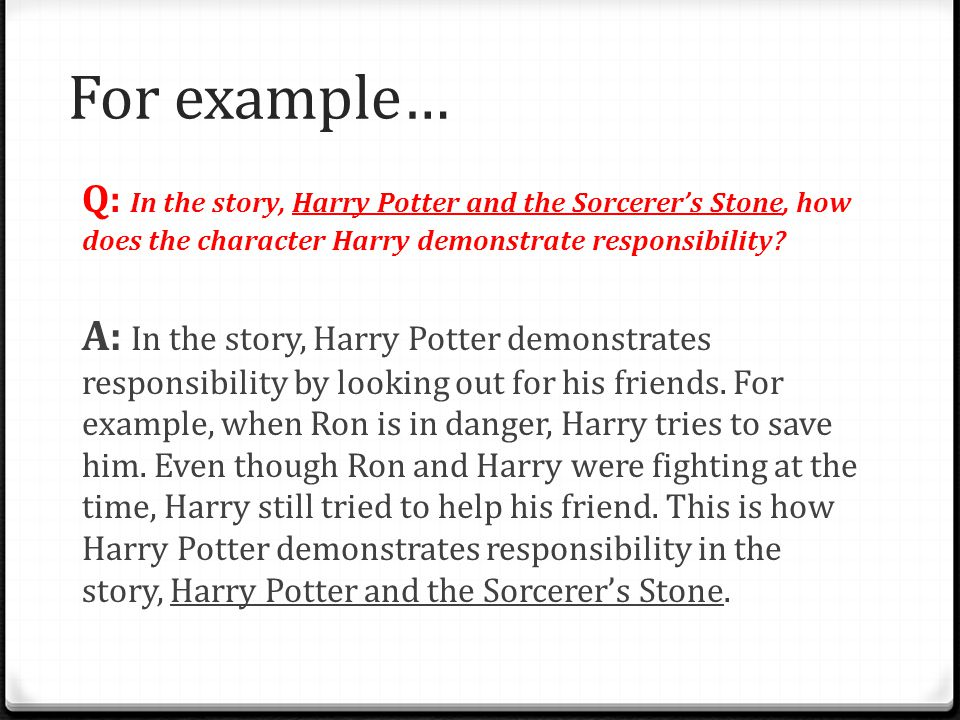 For example… Q: In the story, Harry Potter and the Sorcerer's Stone, how does the character Harry demonstrate responsibility