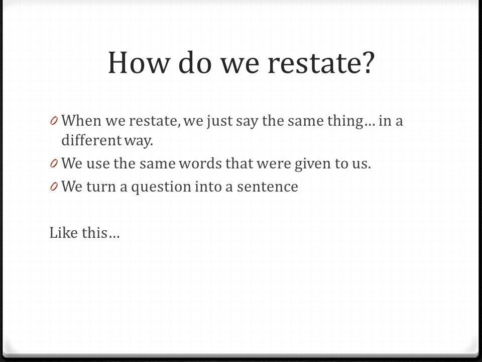 How do we restate When we restate, we just say the same thing… in a different way. We use the same words that were given to us.