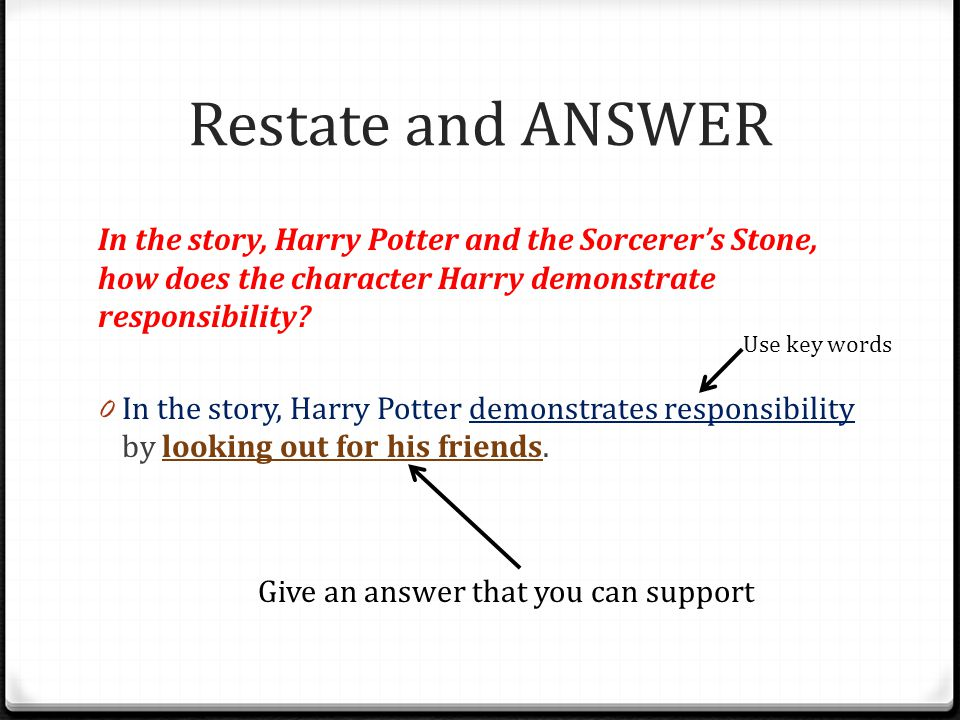 Restate and ANSWER In the story, Harry Potter and the Sorcerer's Stone, how does the character Harry demonstrate responsibility