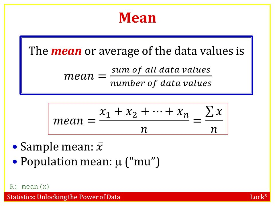 Mean The mean or average of the data values is 𝑚𝑒𝑎𝑛= 𝑠𝑢𝑚 𝑜𝑓 𝑎𝑙𝑙 𝑑𝑎𝑡𝑎 𝑣𝑎𝑙𝑢𝑒𝑠 𝑛𝑢𝑚𝑏𝑒𝑟 𝑜𝑓 𝑑𝑎𝑡𝑎 𝑣𝑎𝑙𝑢𝑒𝑠 𝑚𝑒𝑎𝑛= 𝑥 1 + 𝑥 2 +…+ 𝑥 𝑛 𝑛 = 𝑥 𝑛.