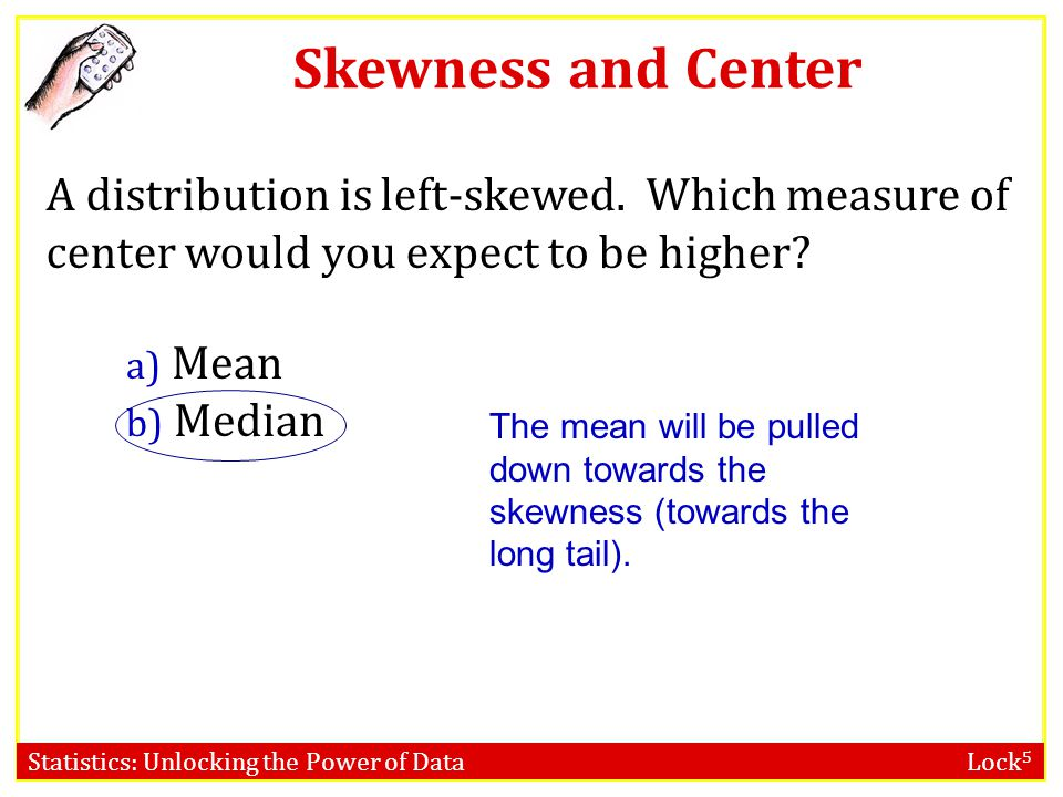 Skewness and Center A distribution is left-skewed. Which measure of center would you expect to be higher
