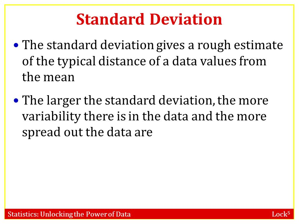 Standard Deviation The standard deviation gives a rough estimate of the typical distance of a data values from the mean.