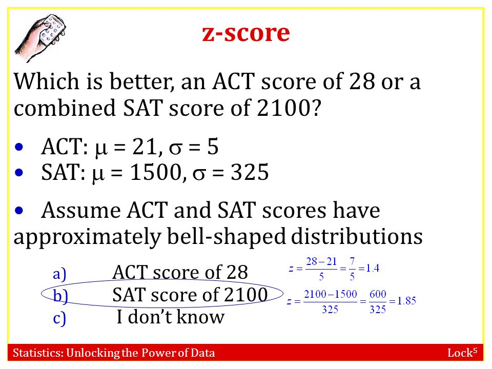 z-score Which is better, an ACT score of 28 or a combined SAT score of 2100 ACT:  = 21,  = 5. SAT:  = 1500,  = 325.