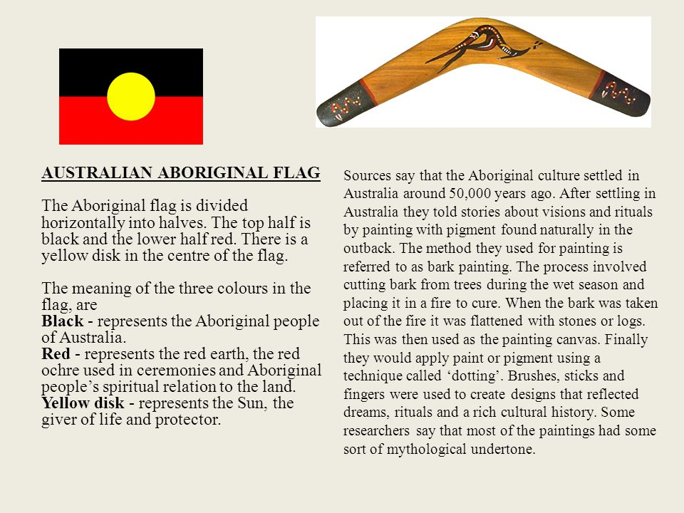 AUSTRALIAN ABORIGINAL FLAG The Aboriginal flag is divided horizontally into halves. The top half is black and the lower half red. There is a yellow disk in the centre of the flag. The meaning of the three colours in the flag, are Black - represents the Aboriginal people of Australia. Red - represents the red earth, the red ochre used in ceremonies and Aboriginal people's spiritual relation to the land. Yellow disk - represents the Sun, the giver of life and protector.