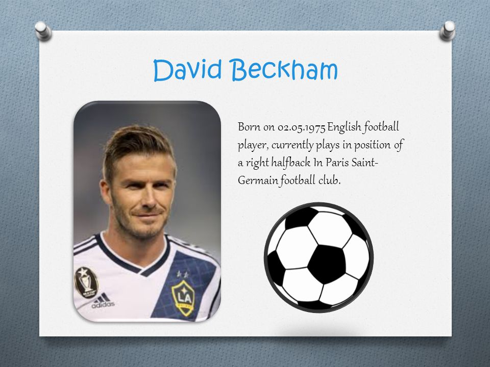 David Beckham Born on 02.05.1975 English football player, currently plays in position of a right halfback In Paris Saint-Germain football club.