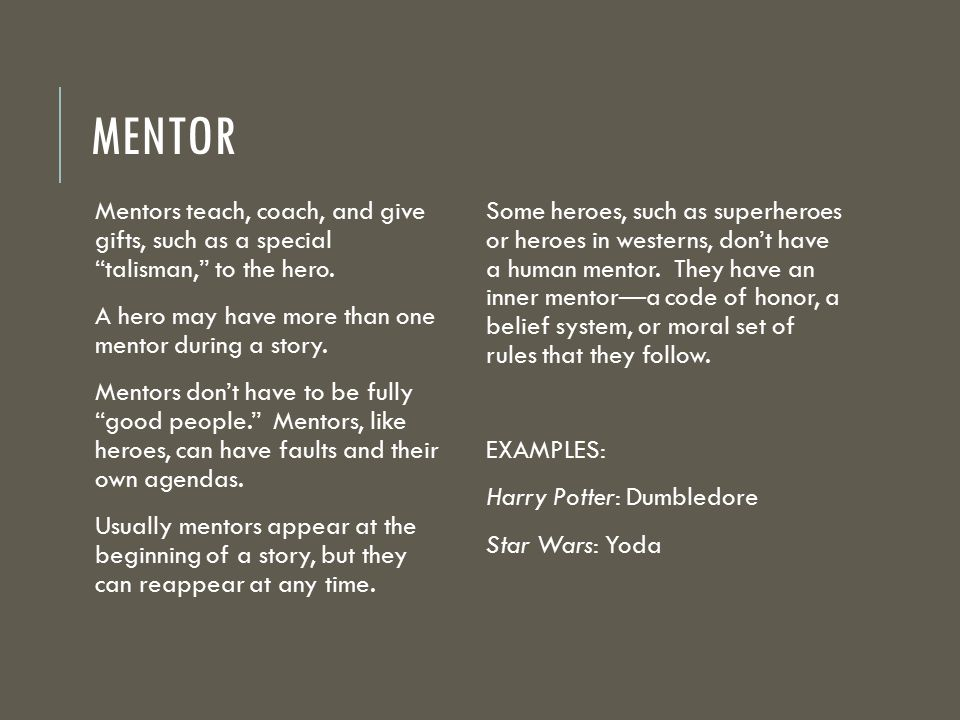 mentor Mentors teach, coach, and give gifts, such as a special talisman, to the hero. A hero may have more than one mentor during a story.