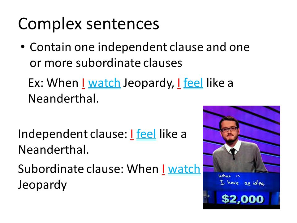 Complex sentences Contain one independent clause and one or more subordinate clauses. Ex: When I watch Jeopardy, I feel like a Neanderthal.