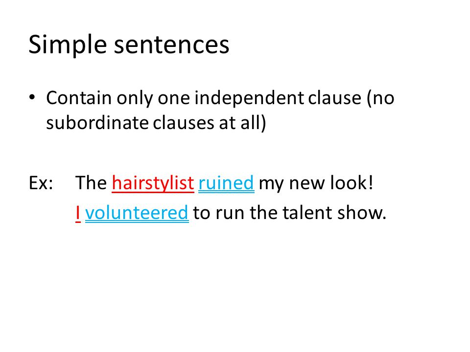 Simple sentences Contain only one independent clause (no subordinate clauses at all) Ex: The hairstylist ruined my new look!