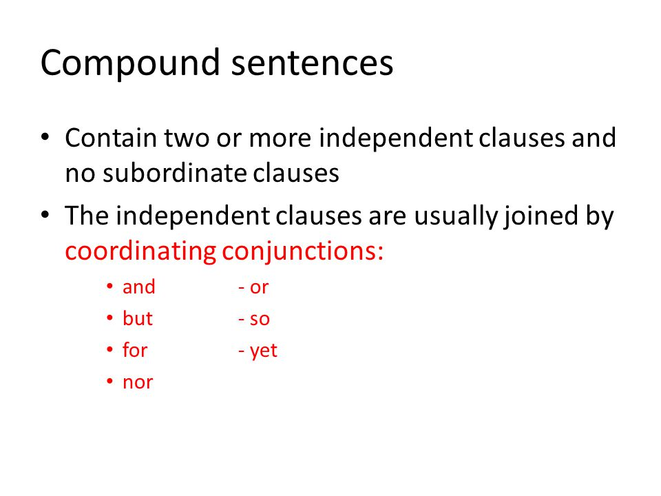 Compound sentences Contain two or more independent clauses and no subordinate clauses.