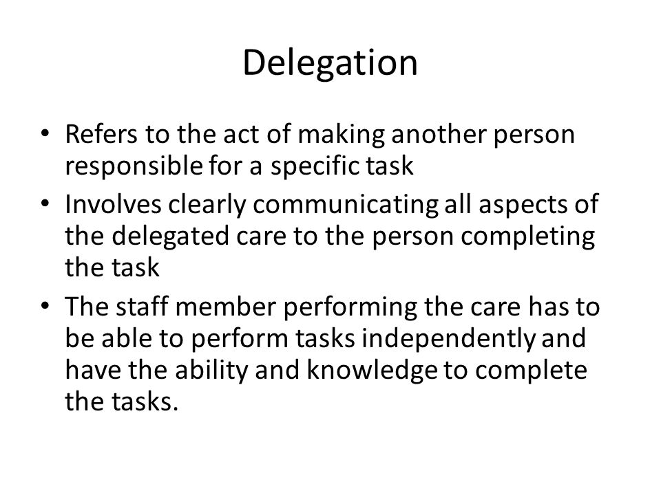 Delegation Refers to the act of making another person responsible for a specific task.