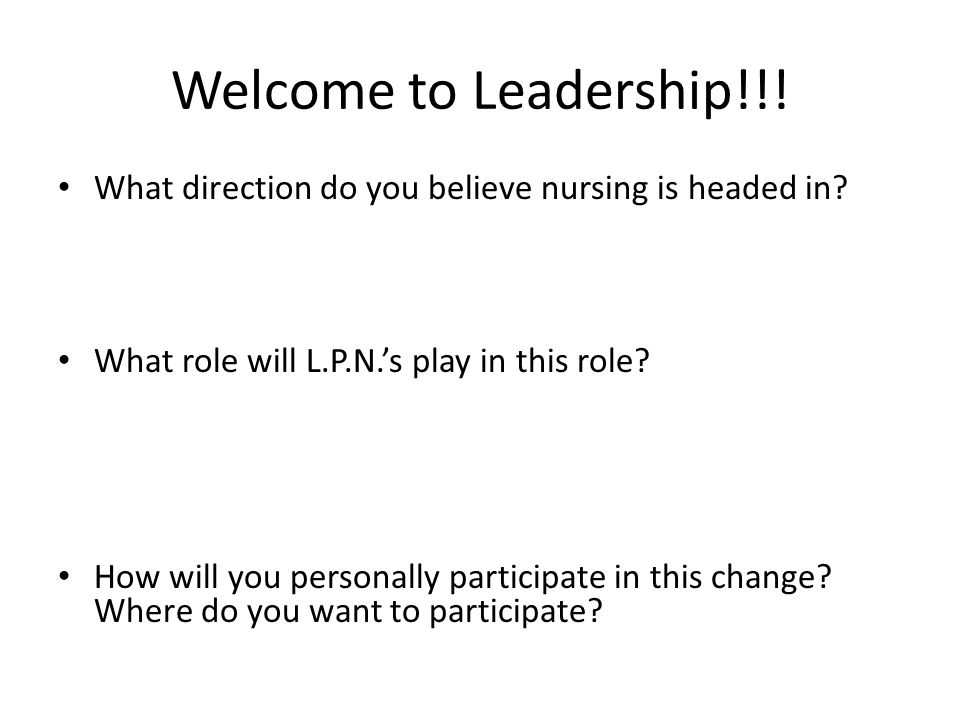 Welcome to Leadership!!! What direction do you believe nursing is headed in What role will L.P.N.'s play in this role