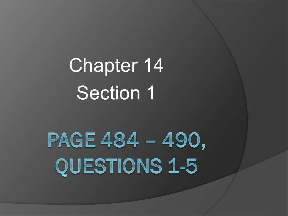 Chapter 14 Section 1 Page 484 – 490, Questions 1-5
