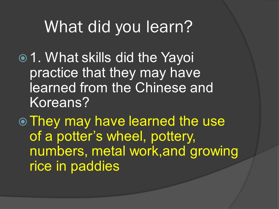 What did you learn 1. What skills did the Yayoi practice that they may have learned from the Chinese and Koreans