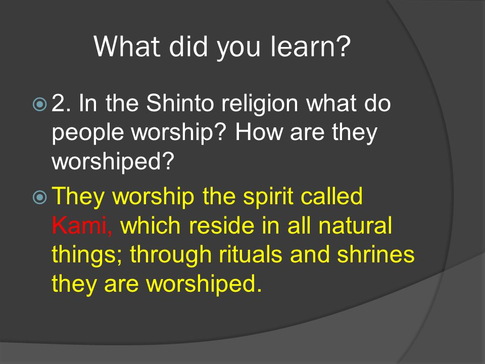 What did you learn 2. In the Shinto religion what do people worship How are they worshiped