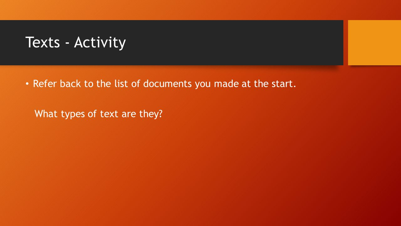 Texts - Activity Refer back to the list of documents you made at the start. What types of text are they