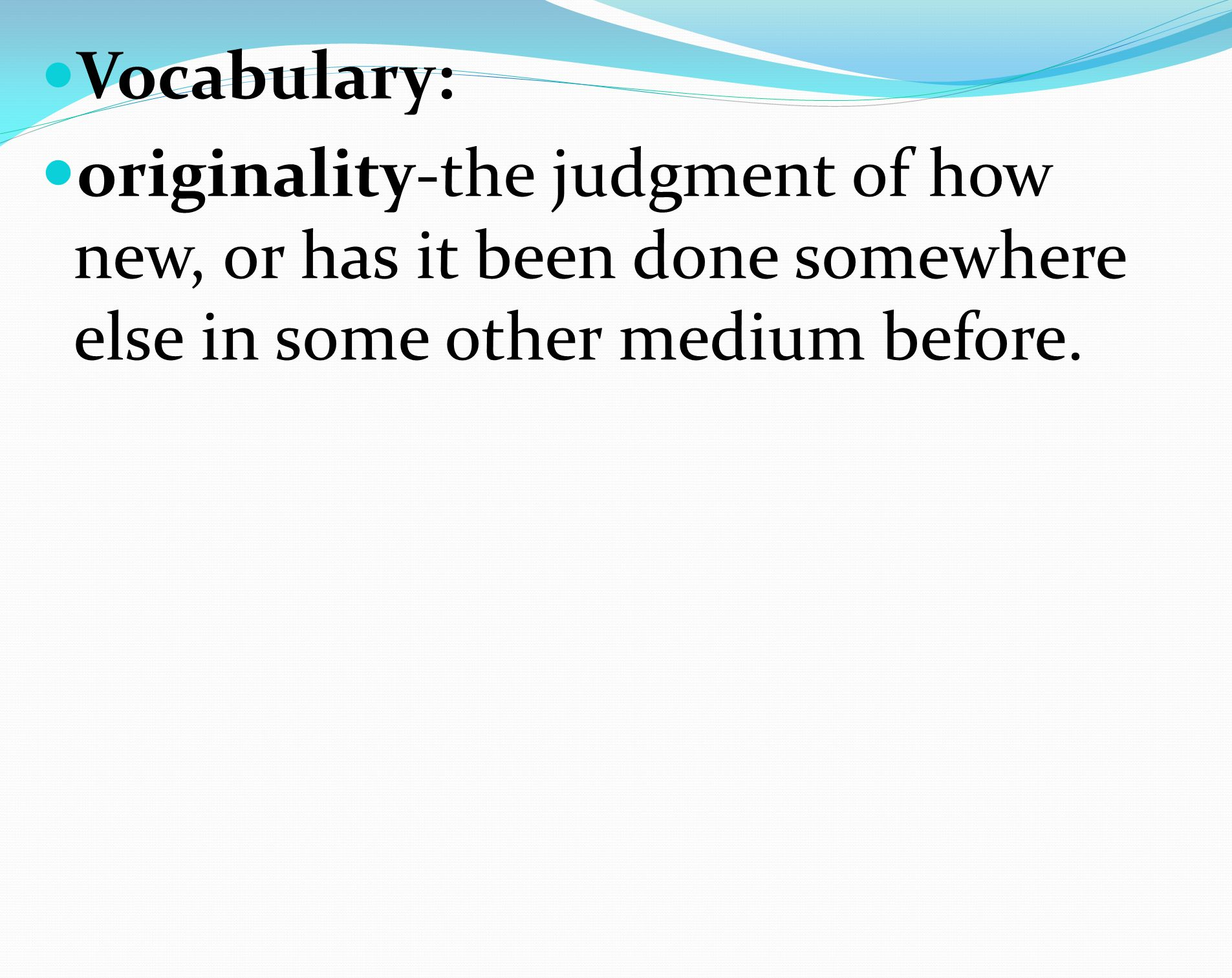 Vocabulary: originality-the judgment of how new, or has it been done somewhere else in some other medium before.