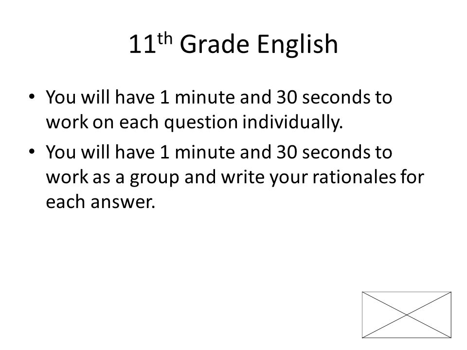 11th Grade English You will have 1 minute and 30 seconds to work on each question individually.