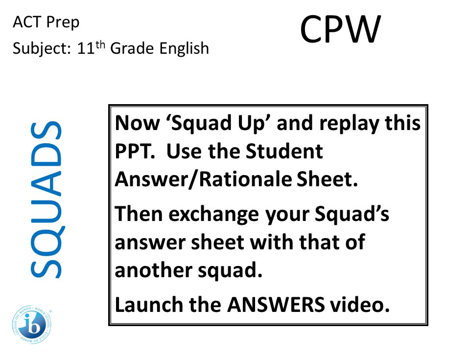 CPW ACT Prep. Subject: 11th Grade English. Now 'Squad Up' and replay this PPT. Use the Student Answer/Rationale Sheet.