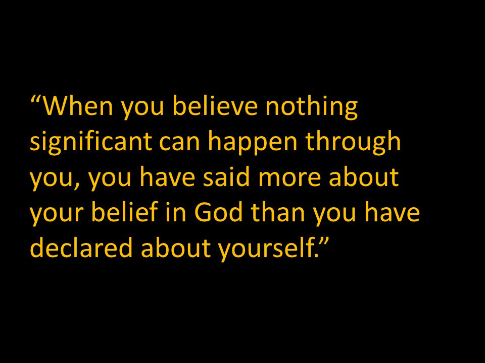 When you believe nothing significant can happen through you, you have said more about your belief in God than you have declared about yourself.