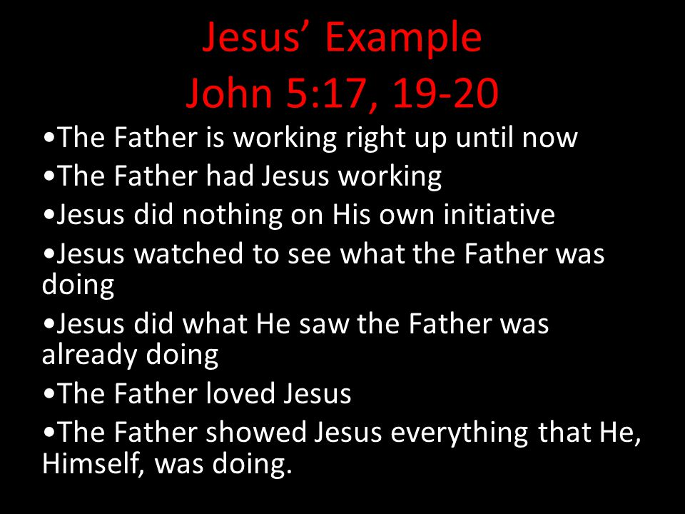 Jesus' Example John 5:17, 19-20 •The Father is working right up until now. •The Father had Jesus working.