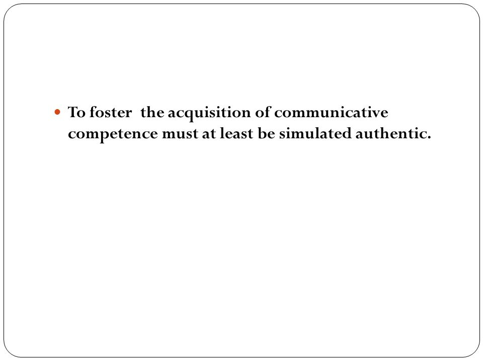 To foster the acquisition of communicative competence must at least be simulated authentic.
