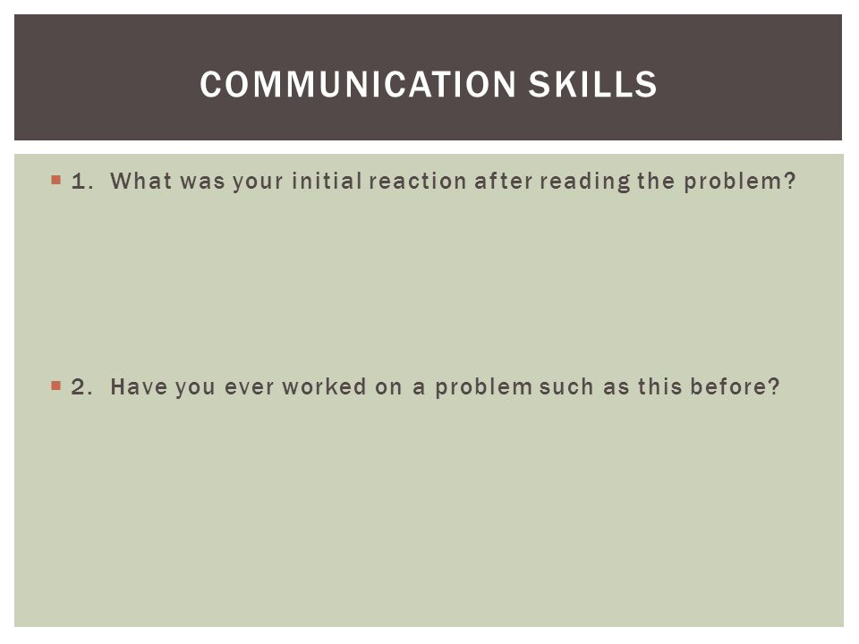 Communication skills 1. What was your initial reaction after reading the problem.
