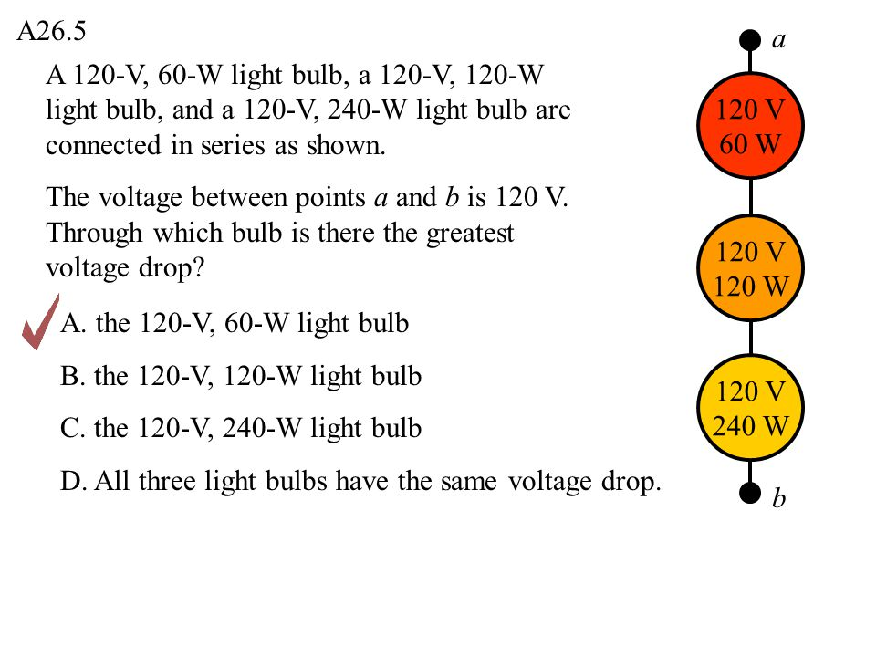 A26.5 a. A 120-V, 60-W light bulb, a 120-V, 120-W light bulb, and a 120-V, 240-W light bulb are connected in series as shown.