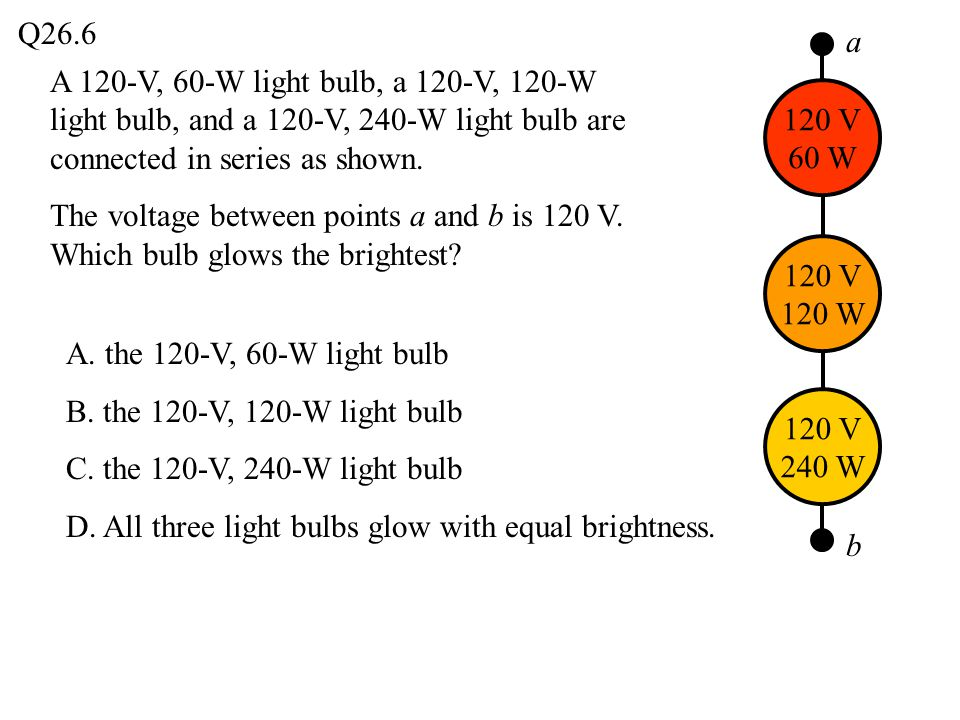 Q26.6 a. A 120-V, 60-W light bulb, a 120-V, 120-W light bulb, and a 120-V, 240-W light bulb are connected in series as shown.