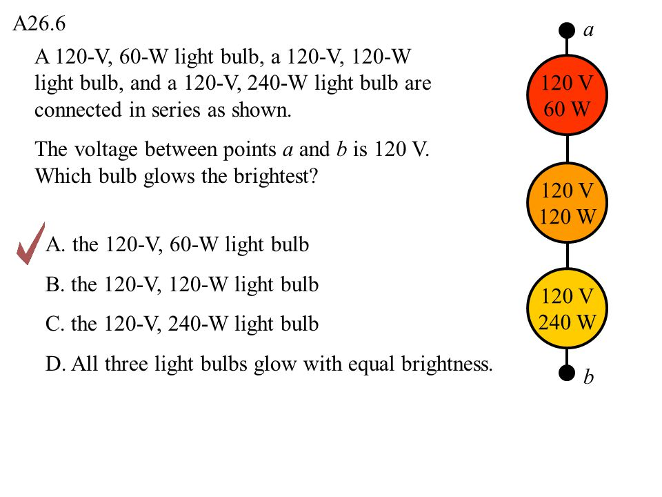 A26.6 a. A 120-V, 60-W light bulb, a 120-V, 120-W light bulb, and a 120-V, 240-W light bulb are connected in series as shown.