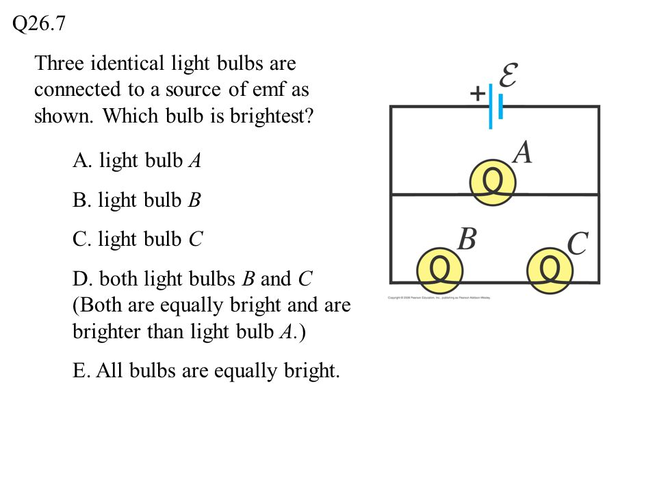 Q26.7 Three identical light bulbs are connected to a source of emf as shown. Which bulb is brightest