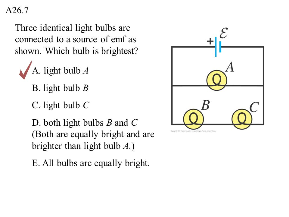 A26.7 Three identical light bulbs are connected to a source of emf as shown. Which bulb is brightest