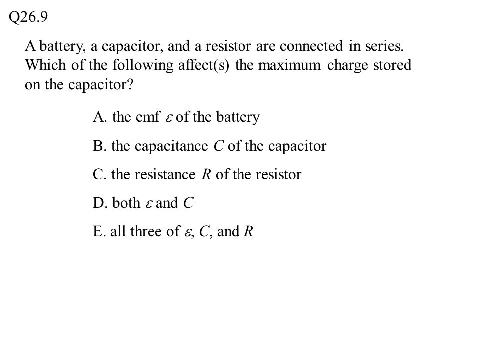 Q26.9 A battery, a capacitor, and a resistor are connected in series. Which of the following affect(s) the maximum charge stored on the capacitor