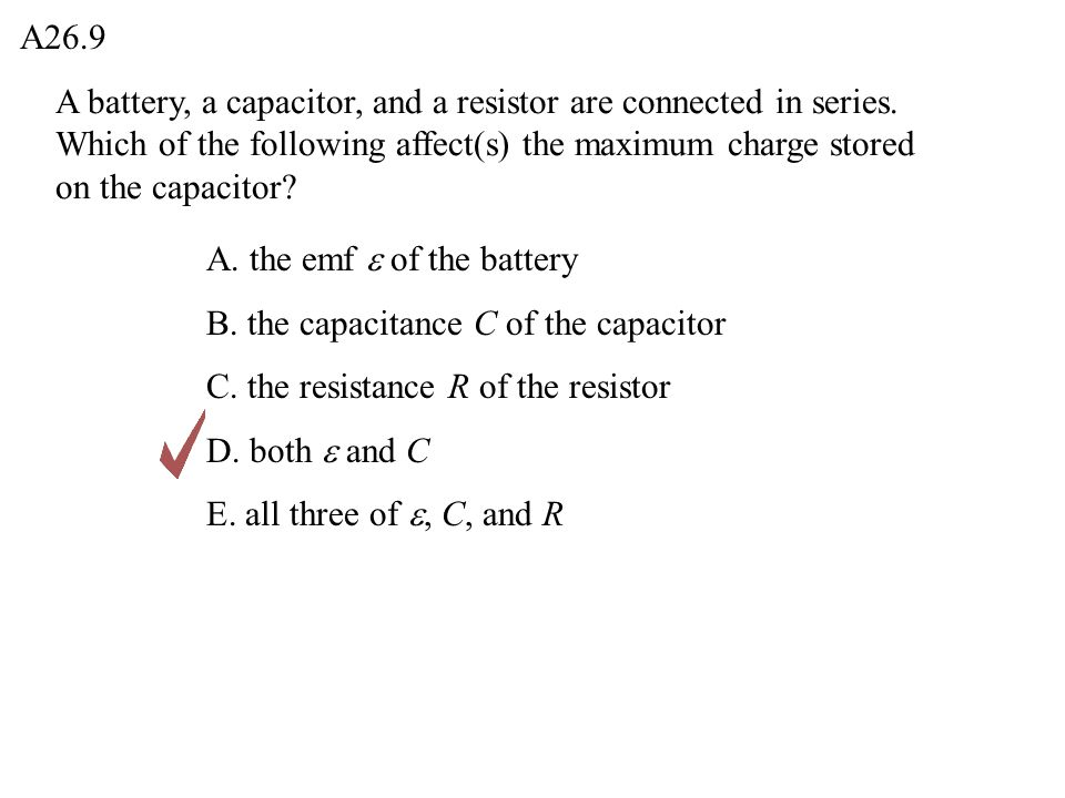 A26.9 A battery, a capacitor, and a resistor are connected in series. Which of the following affect(s) the maximum charge stored on the capacitor