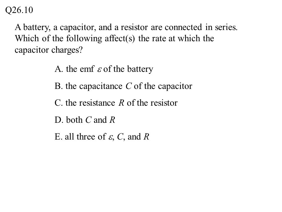 Q26.10 A battery, a capacitor, and a resistor are connected in series. Which of the following affect(s) the rate at which the capacitor charges
