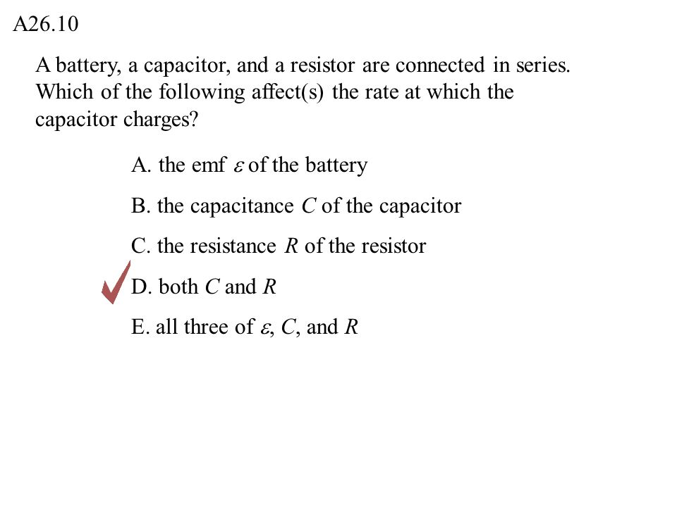 A26.10 A battery, a capacitor, and a resistor are connected in series. Which of the following affect(s) the rate at which the capacitor charges