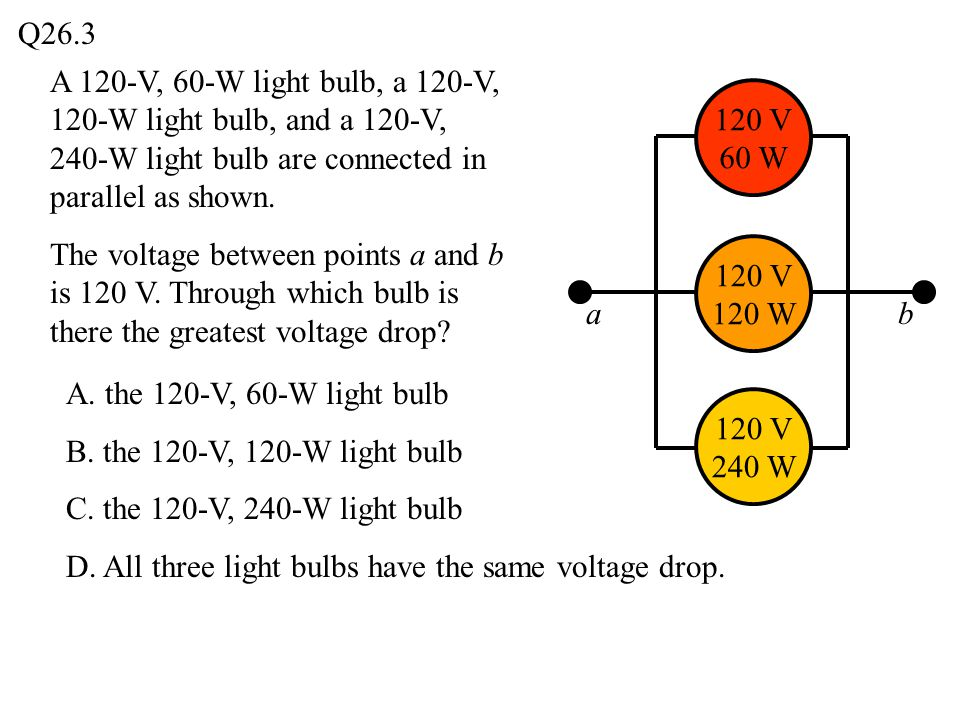 Q26.3 A 120-V, 60-W light bulb, a 120-V, 120-W light bulb, and a 120-V, 240-W light bulb are connected in parallel as shown.