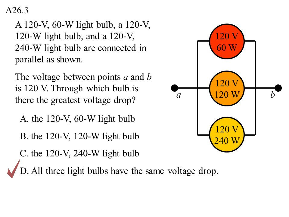 A26.3 A 120-V, 60-W light bulb, a 120-V, 120-W light bulb, and a 120-V, 240-W light bulb are connected in parallel as shown.