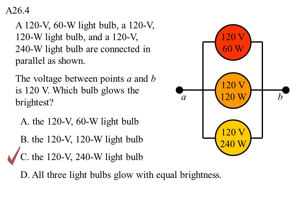 A26.4 A 120-V, 60-W light bulb, a 120-V, 120-W light bulb, and a 120-V, 240-W light bulb are connected in parallel as shown.