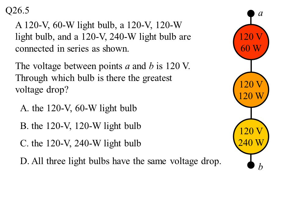 Q26.5 a. A 120-V, 60-W light bulb, a 120-V, 120-W light bulb, and a 120-V, 240-W light bulb are connected in series as shown.