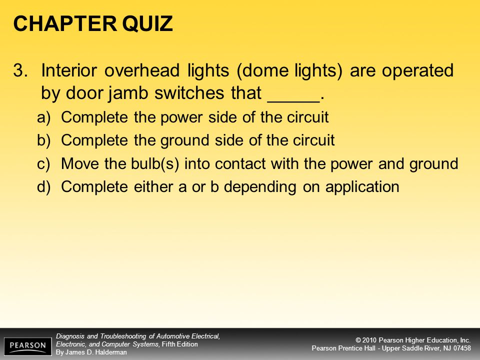 CHAPTER QUIZ 3. Interior overhead lights (dome lights) are operated by door jamb switches that _____.