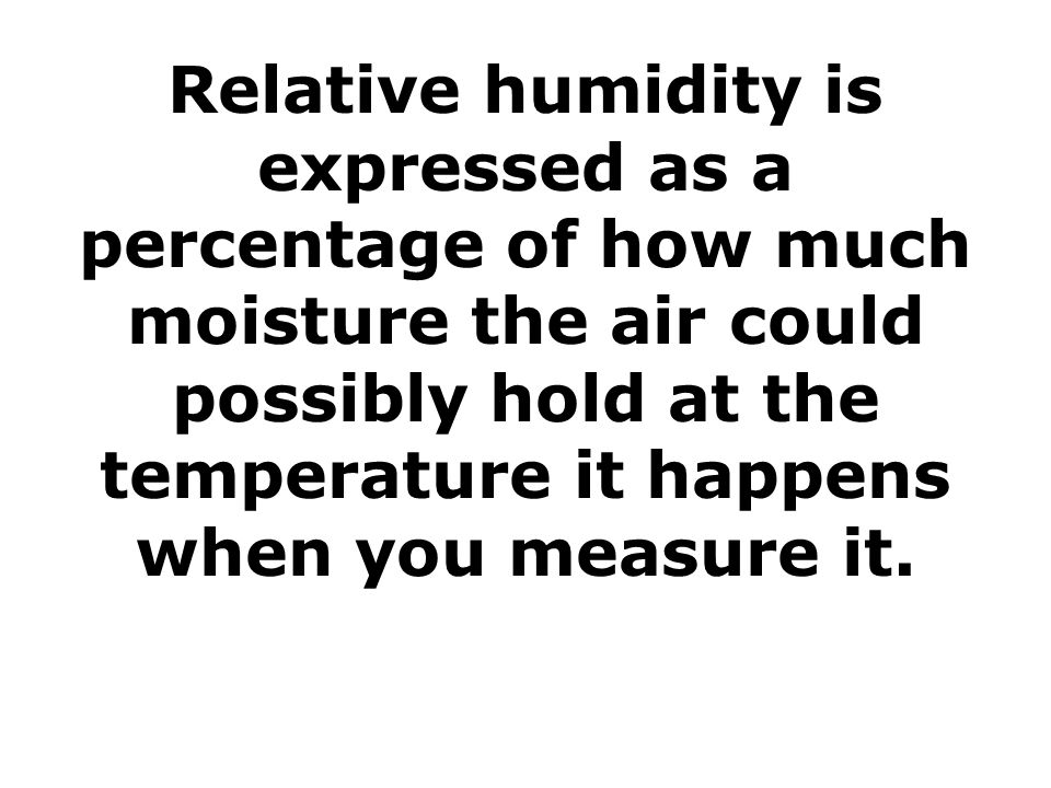 Relative humidity is expressed as a percentage of how much moisture the air could possibly hold at the temperature it happens when you measure it.