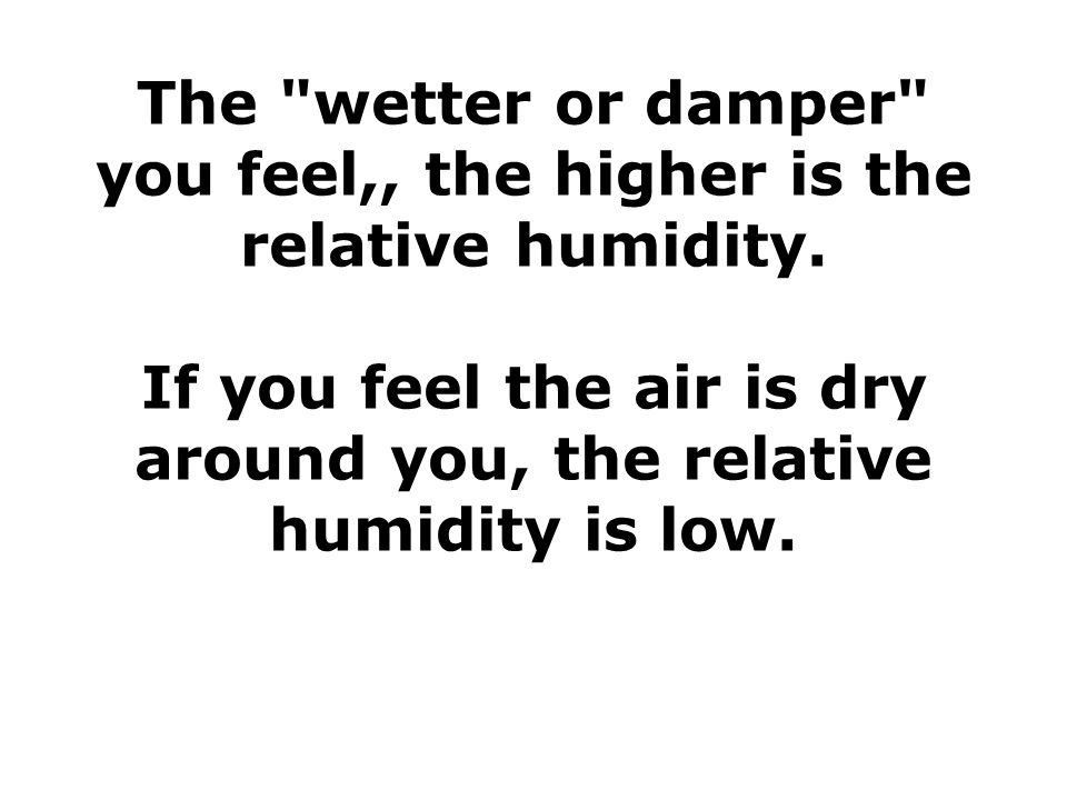 The wetter or damper you feel,, the higher is the relative humidity