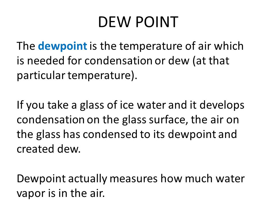 DEW POINT The dewpoint is the temperature of air which is needed for condensation or dew (at that particular temperature).