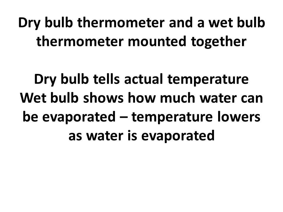 Dry bulb thermometer and a wet bulb thermometer mounted together Dry bulb tells actual temperature Wet bulb shows how much water can be evaporated – temperature lowers as water is evaporated
