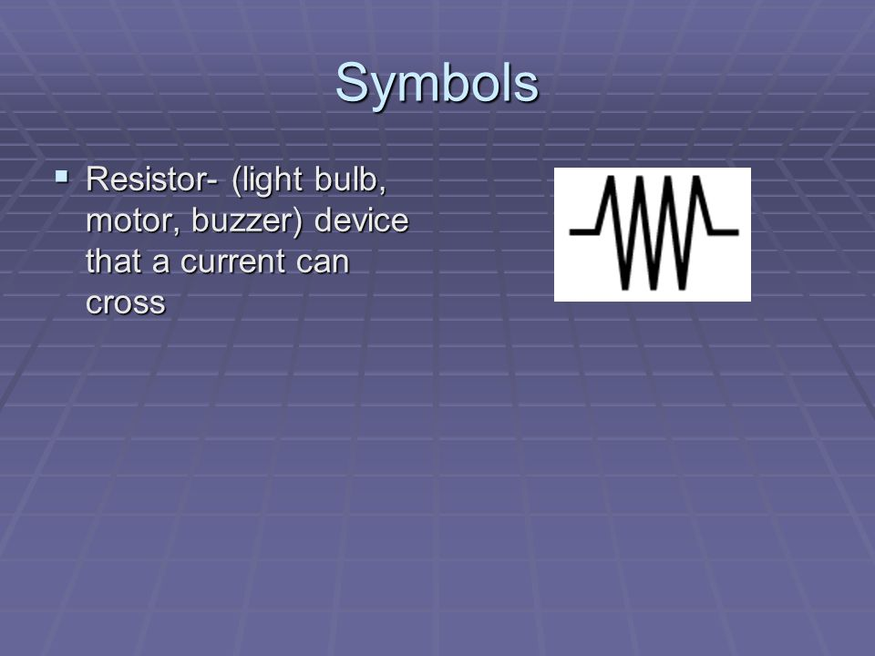 Symbols Resistor- (light bulb, motor, buzzer) device that a current can cross