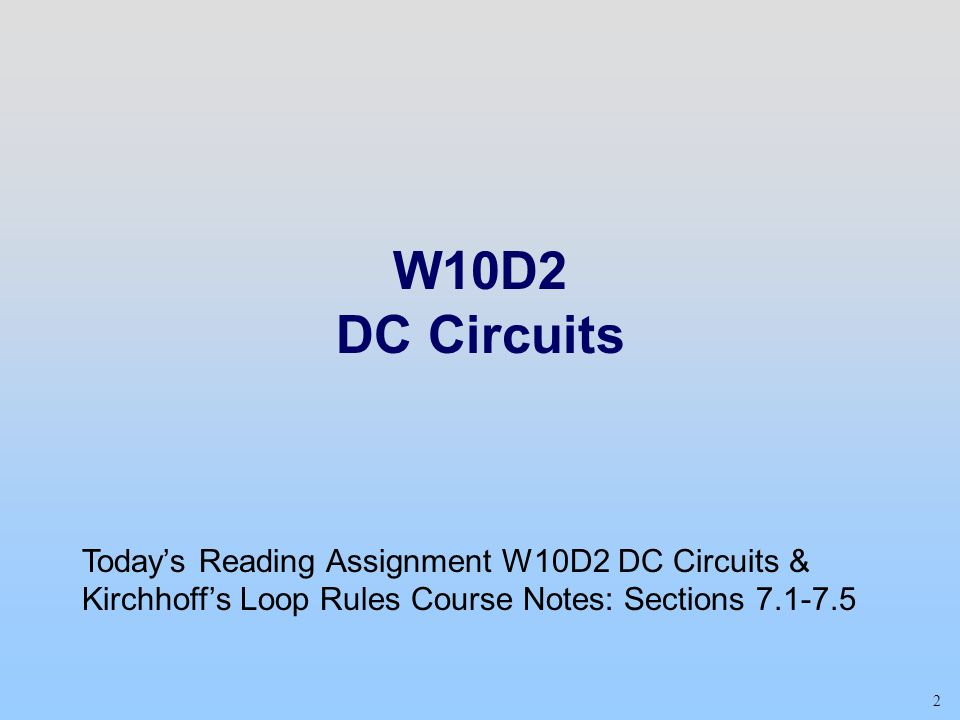 Week 04, Day 2 W10D2 DC Circuits. Today's Reading Assignment W10D2 DC Circuits & Kirchhoff's Loop Rules Course Notes: Sections 7.1-7.5.