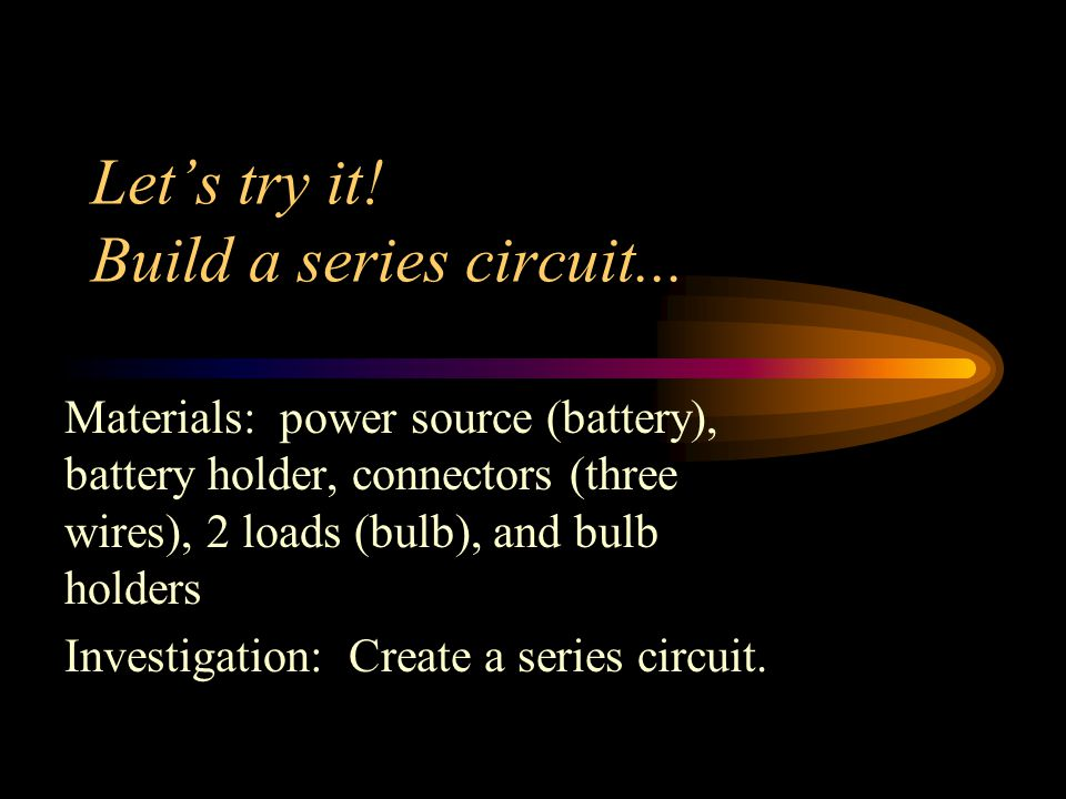 Let's try it! Build a series circuit...